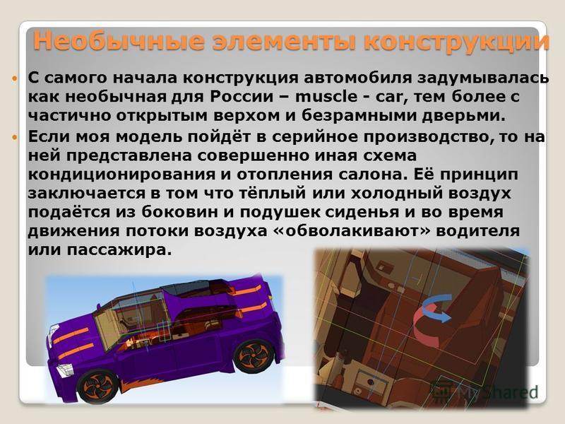 Необычные элементы конструкции С самого начала конструкция автомобиля задумывалась как необычная для России – muscle - car, тем более с частично открытым верхом и безрамными дверьми. Если моя модель пойдёт в серийное производство, то на ней представл