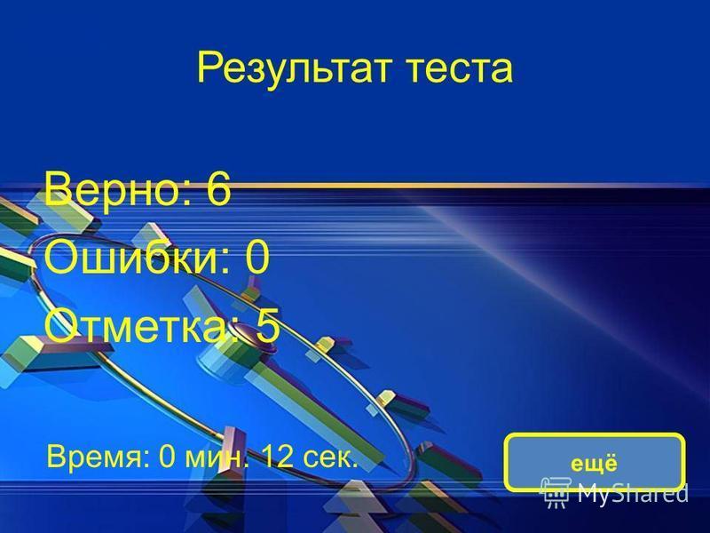 Результат теста Верно: 6 Ошибки: 0 Отметка: 5 Время: 0 мин. 12 сек. ещё