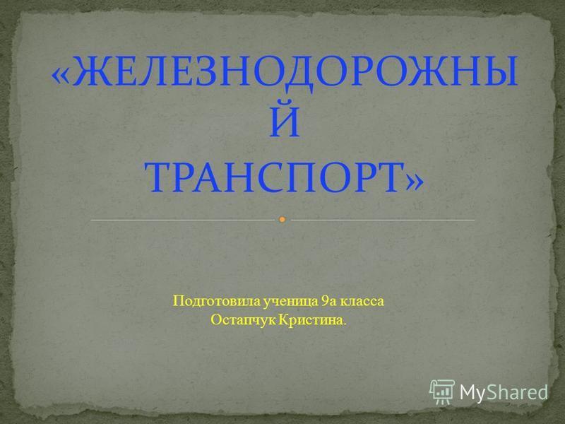 «ЖЕЛЕЗНОДОРОЖНЫ Й ТРАНСПОРТ» Подготовила ученица 9 а класса Остапчук Кристина.