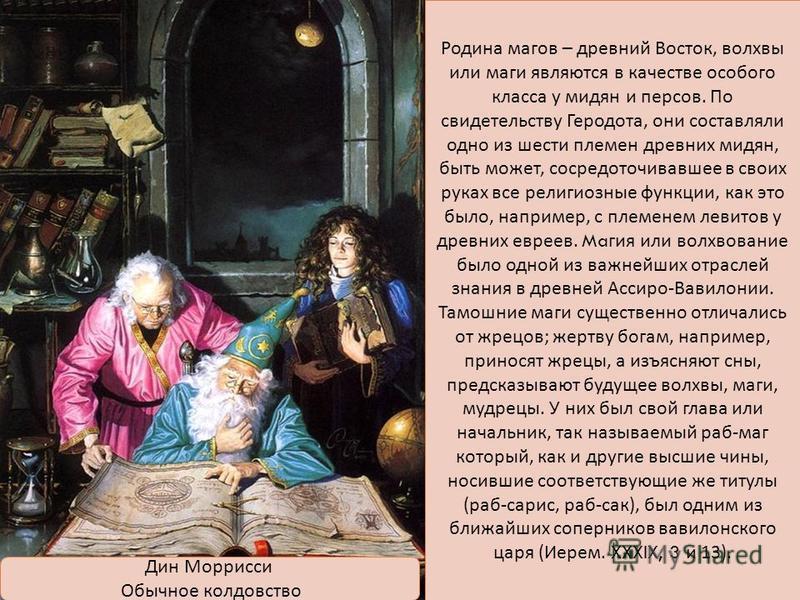 Родина магов – древний Восток, волхвы или маги являются в качество особого класса у мидян и персов. По свидетельству Геродота, они составляли одно из шести племен древних мидян, быть может, сосредоточивавшее в своих руках все религиозные функции, как