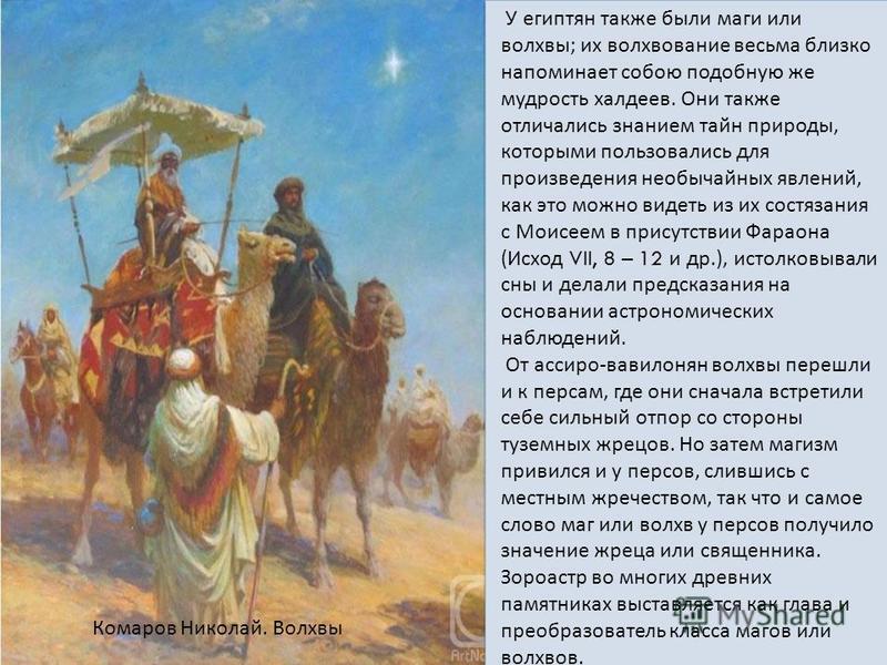 У египтян также были маги или волхвы; их волхвование восьма близко напоминает собою подобную же мудрость халдеев. Они также отличались знанием тайн природы, которыми пользовались для производения необычайных явлений, как это можно видеть из их состяз