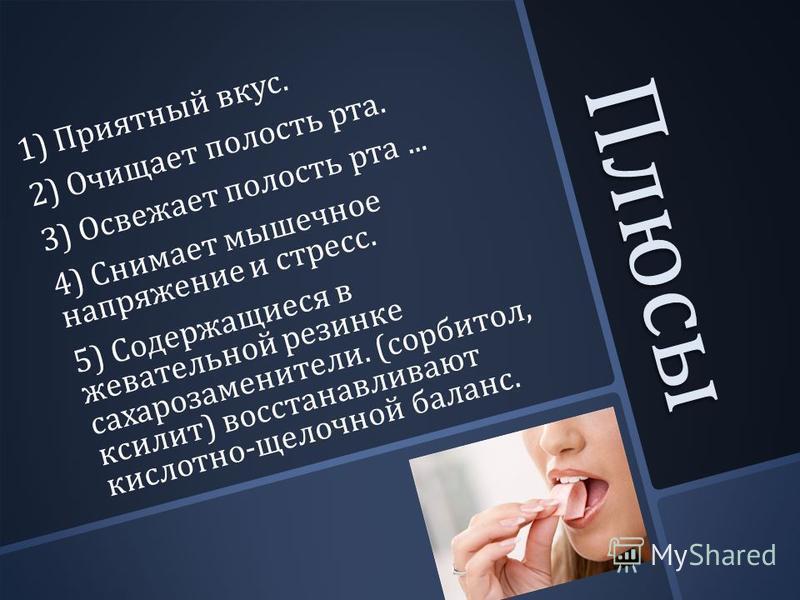 Плюсы 1) Приятный вкус. 2) Очищает полость рта. 3) Освежает полость рта... 4) Снимает мышечное напряжение и стресс. 5) Содержащиеся в жевательной резинке сахарозаменители. ( сорбитол, ксилит ) восстанавливают кислотно - щелочной баланс.
