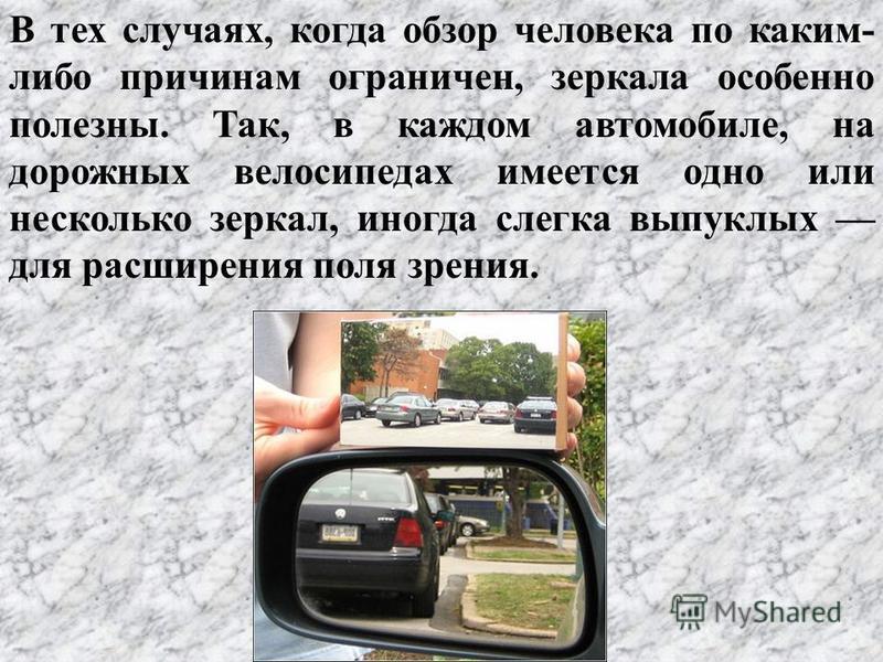 В тех случаях, когда обзор человека по каким- либо причинам ограничен, зеркала особенно полезны. Так, в каждом автомобиле, на дорожных велосипедах имеется одно или несколько зеркал, иногда слегка выпуклых для расширения поля зрения.