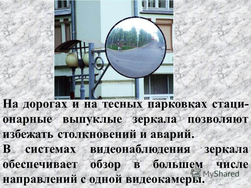 На дорогах и на тесных парковках стационарные выпуклые зеркала позволяют избежать столкновений и аварий. В системах видеонаблюдения зеркала обеспечивает обзор в большем числе направлений с одной видеокамеры.
