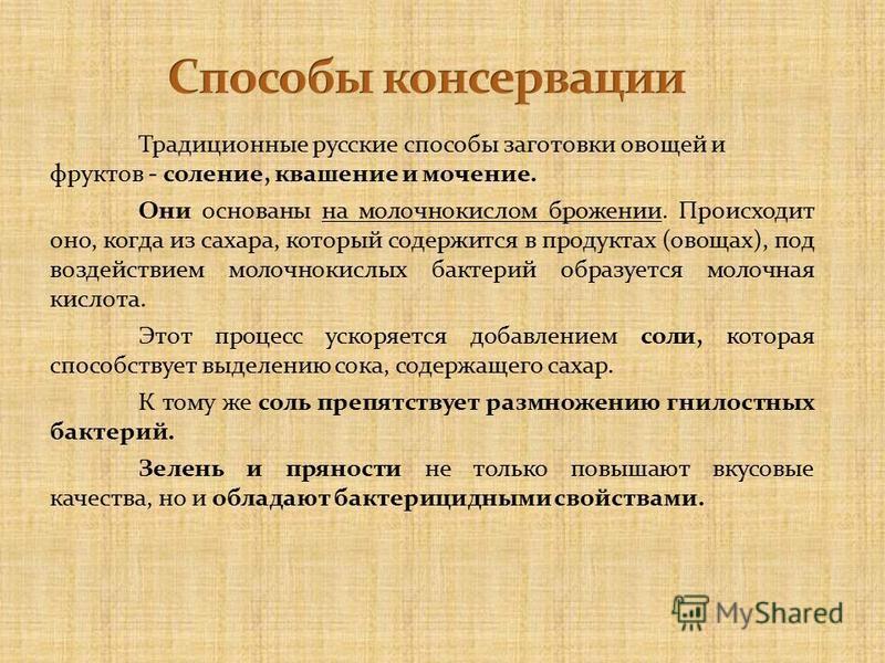 Традиционные русские способы заготовки овощей и фруктов - соление, квашение и мочение. Они основаны на молочнокислом брожении. Происходит оно, когда из сахара, который содержится в продуктах (овощах), под воздействием молочнокислых бактерий образуетс