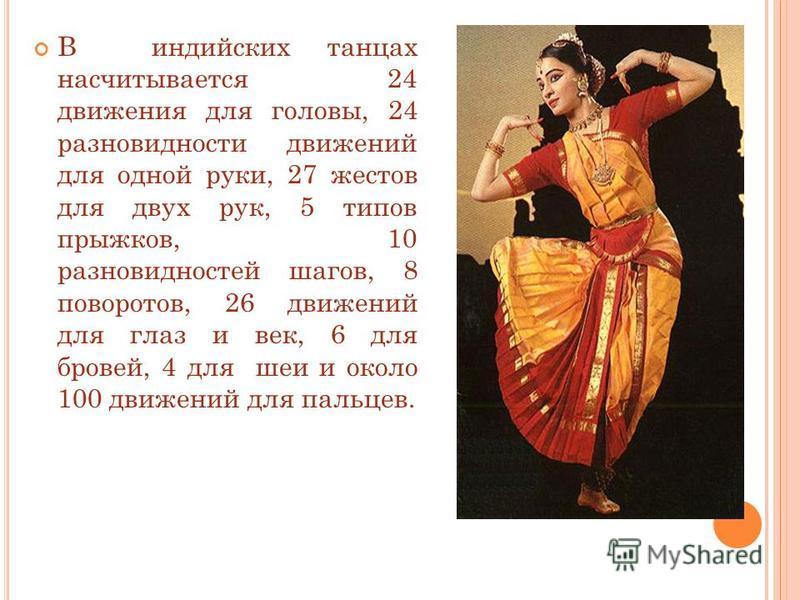 В индийских танцах насчитывается 24 движения для головы, 24 разновидности движений для одной руки, 27 жестов для двух рук, 5 типов прыжков, 10 разновидностей шагов, 8 поворотов, 26 движений для глаз и век, 6 для бровей, 4 для шеи и около 100 движений