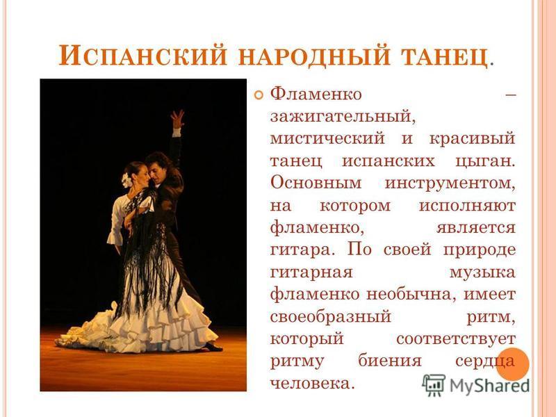 И СПАНСКИЙ НАРОДНЫЙ ТАНЕЦ. Фламенко – зажигательный, мистический и красивый танец испанских цыган. Основным инструментом, на котором исполняют фламенко, является гитара. По своей природе гитарная музыка фламенко необычна, имеет своеобразный ритм, кот