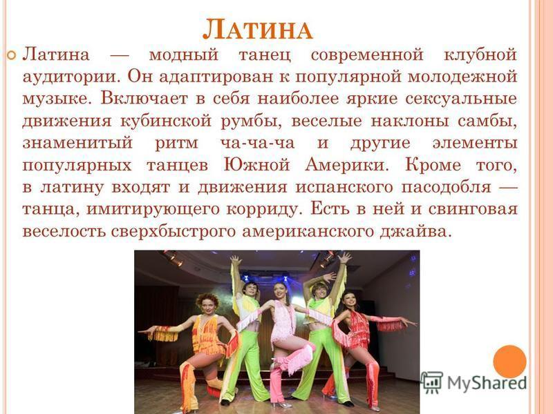 Л АТИНА Латина модный танец современной клубной аудитории. Он адаптирован к популярной молодежной музыке. Включает в себя наиболее яркие сексуальные движения кубинской румбы, веселые наклоны самбы, знаменитый ритм ча-ча-ча и другие элементы популярны