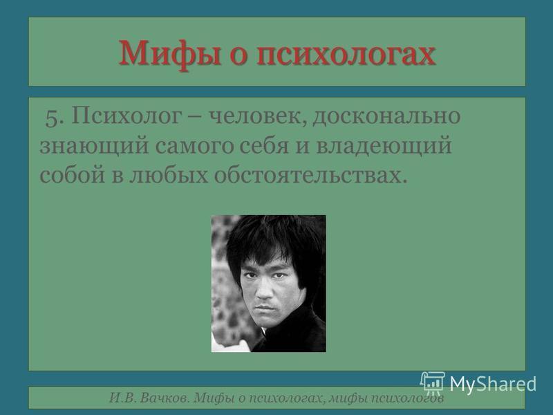 И.В. Вачков. Мифы о психологах, мифы психологов Мифы о психологах 5. Психолог – человек, досконально знающий самого себя и владеющий собой в любых обстоятельствах.