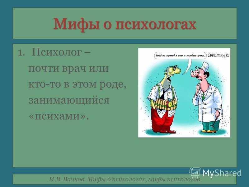 И.В. Вачков. Мифы о психологах, мифы психологов Мифы о психологах 1. Психолог – почти врач или кто-то в этом роде, занимающийся «психами».