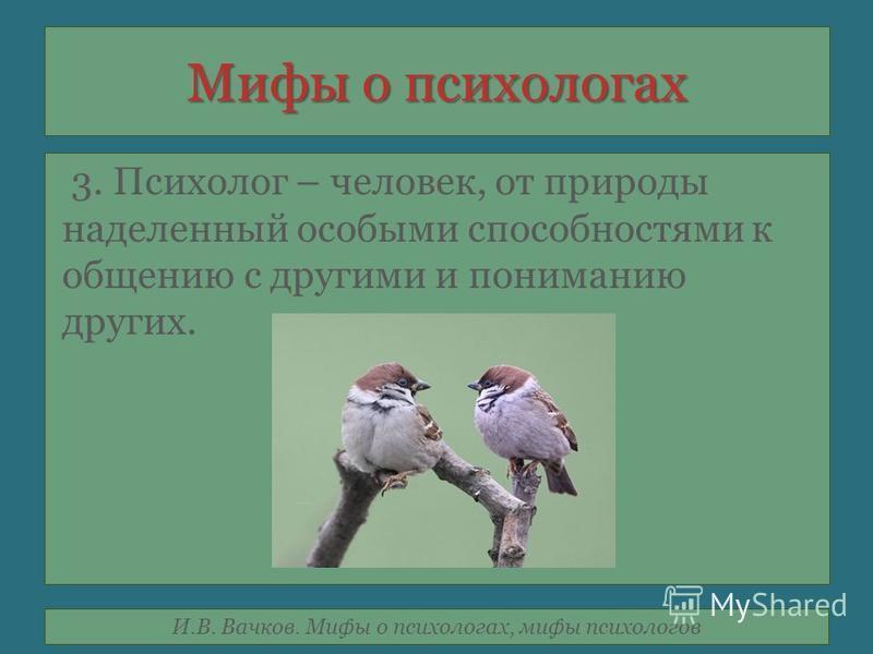 И.В. Вачков. Мифы о психологах, мифы психологов Мифы о психологах 3. Психолог – человек, от природы наделенный особыми способностями к общению с другими и пониманию других.