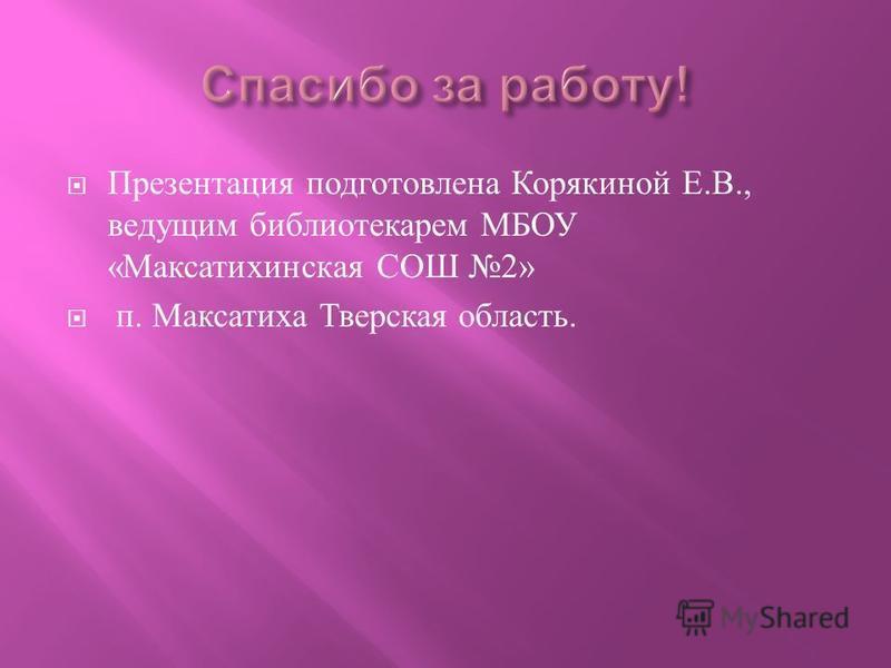 Презентация подготовлена Корякиной Е. В., ведущим библиотекарем МБОУ « Максатихинская СОШ 2» п. Максатиха Тверская область.
