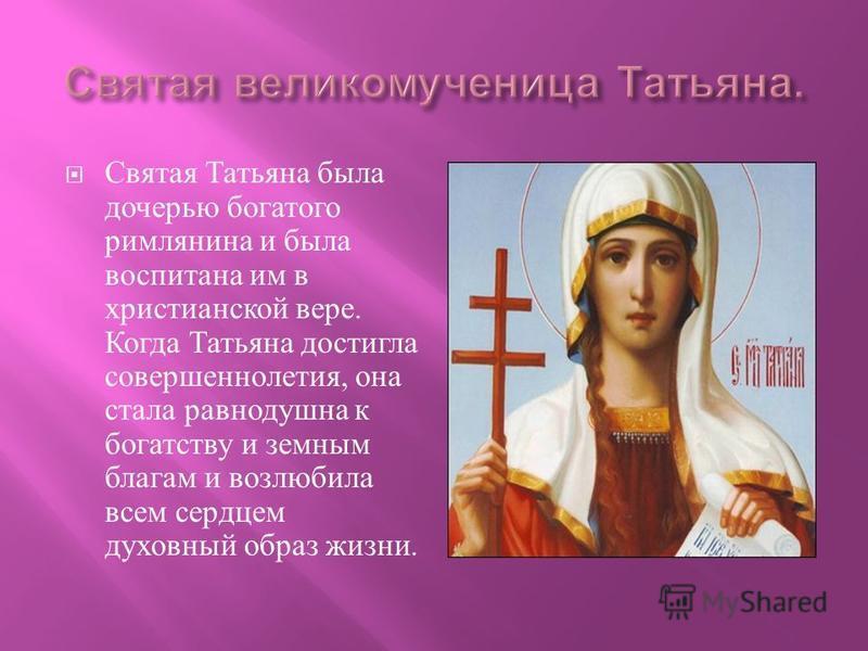 Святая Татьяна была дочерью богатого римлянина и была воспитана им в христианской вере. Когда Татьяна достигла совершеннолетия, она стала равнодушна к богатству и земным благам и возлюбила всем сердцем духовный образ жизни.