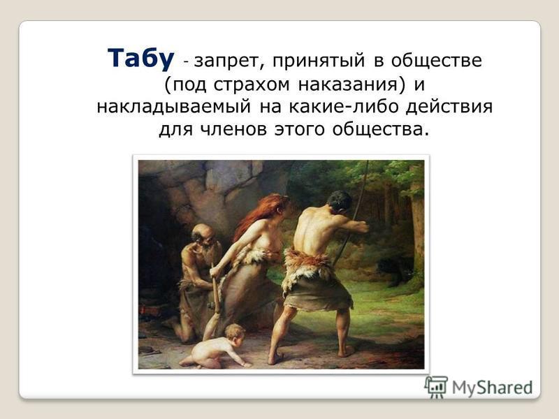 Табу - запрет, принятый в обществе (под страхом наказания) и накладываемый на какие-либо действия для членов этого общества.