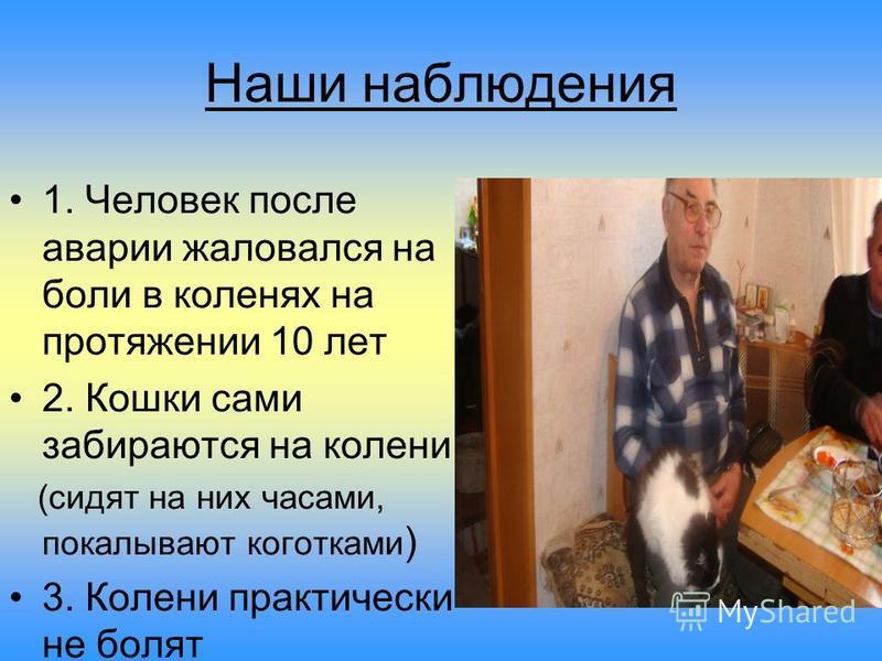 Наши наблюдения 1. Человек после аварии жаловался на боли в коленях на протяжении 10 лет 2. Кошки сами забираются на колени (сидят на них часами, покалывают коготками ) 3. Колени практически не болят