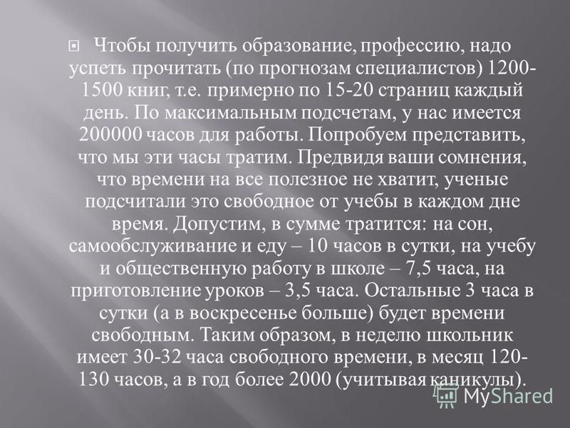 Чтобы получить образование, профессию, надо успеть прочитать ( по прогнозам специалистов ) 1200- 1500 книг, т. е. примерно по 15-20 страниц каждый день. По максимальным подсчетам, у нас имеется 200000 часов для работы. Попробуем представить, что мы э
