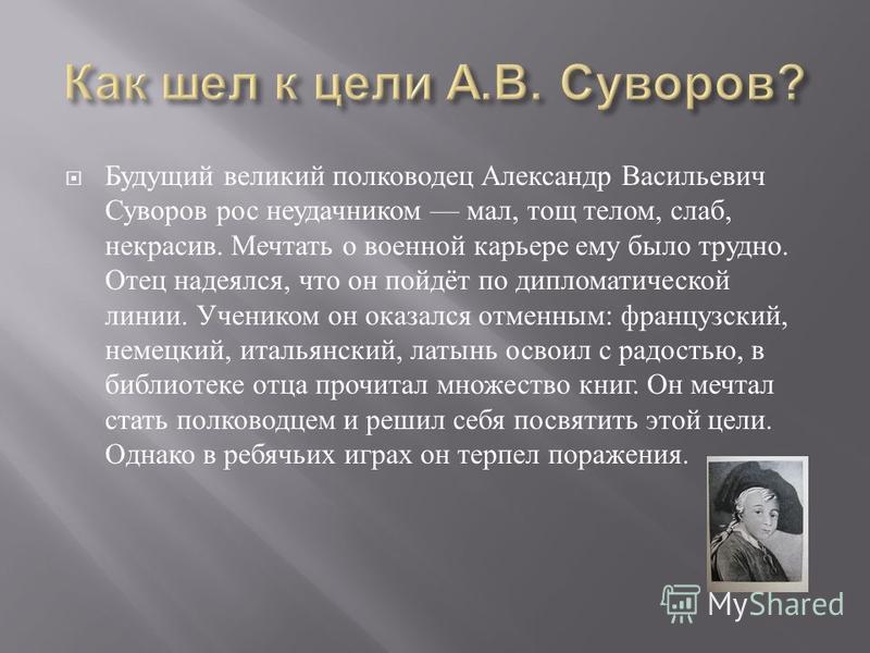 Будущий великий полководец Александр Васильевич Суворов рос неудачником мал, тощ телом, слаб, некрасив. Мечтать о военной карьере ему было трудно. Отец надеялся, что он пойдёт по дипломатической линии. Учеником он оказался отменным : французский, нем