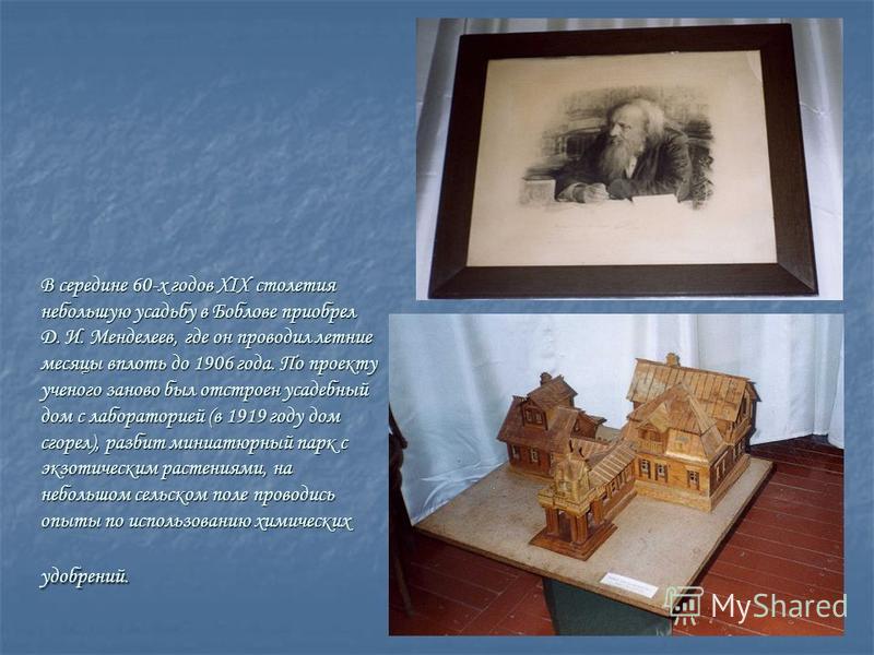 В середине 60-х годов XIX столетия небольшую усадьбу в Боблове приобрел Д. И. Менделеев, где он проводил летние месяцы вплоть до 1906 года. По проекту ученого заново был отстроен усадебный дом с лабораторией (в 1919 году дом сгорел), разбит миниатюрн