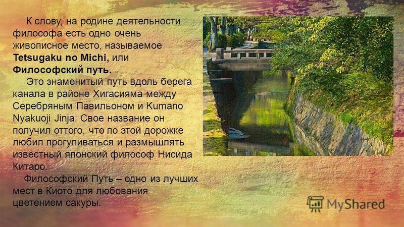 К слову, на родине деятельности философа есть одно очень живописное место, называемое Tetsugaku no Michi, или Философский путь. Это знаменитый путь вдоль берега канала в районе Хигасияма между Серебряным Павильоном и Kumano Nyakuoji Jinja. Свое назва