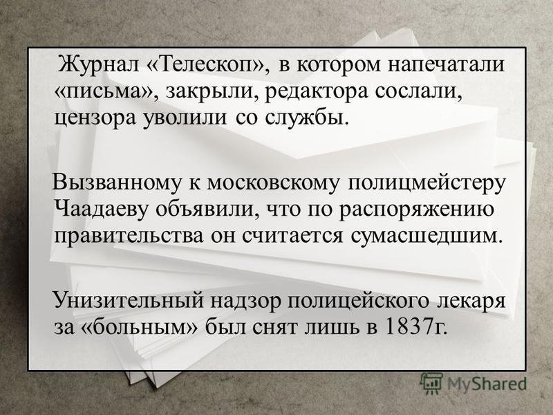 Журнал «Телескоп», в котором напечатали «письма», закрыли, редактора сослали, цензора уволили со службы. Вызванному к московскому полицмейстеру Чаадаеву объявили, что по распоряжению правительства он считается сумасшедшим. Унизительный надзор полицей