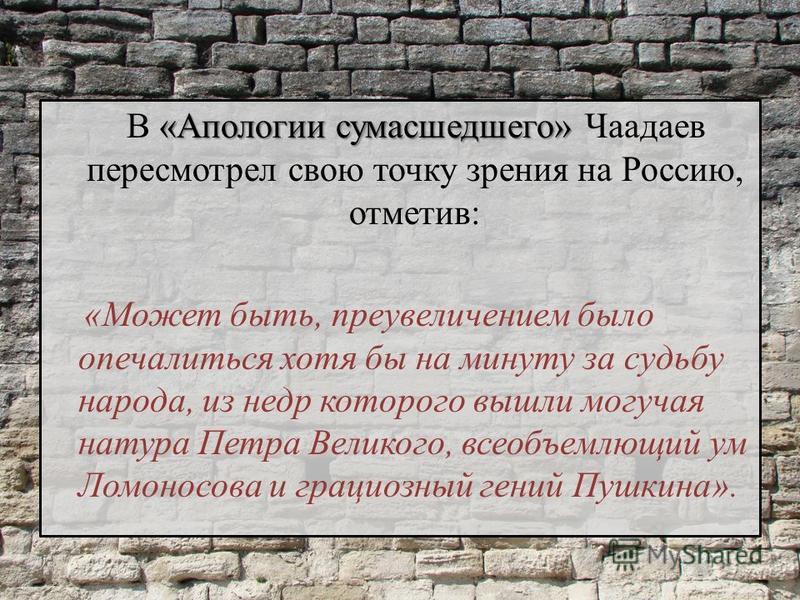 «Апологии сумасшедшего» В «Апологии сумасшедшего» Чаадаев пересмотрел свою точку зрения на Россию, отметив: «Может быть, преувеличением было опечалиться хотя бы на минуту за судьбу народа, из недр которого вышли могучая натура Петра Великого, всеобъе