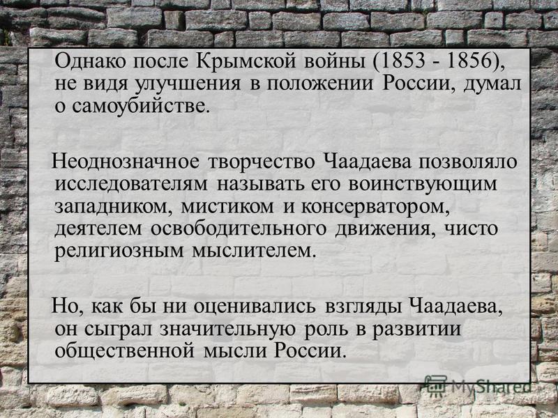 Однако после Крымской войны (1853 - 1856), не видя улучшения в положении России, думал о самоубийстве. Неоднозначное творчество Чаадаева позволяло исследователям называть его воинствующим западником, мистиком и консерватором, деятелем освободительног