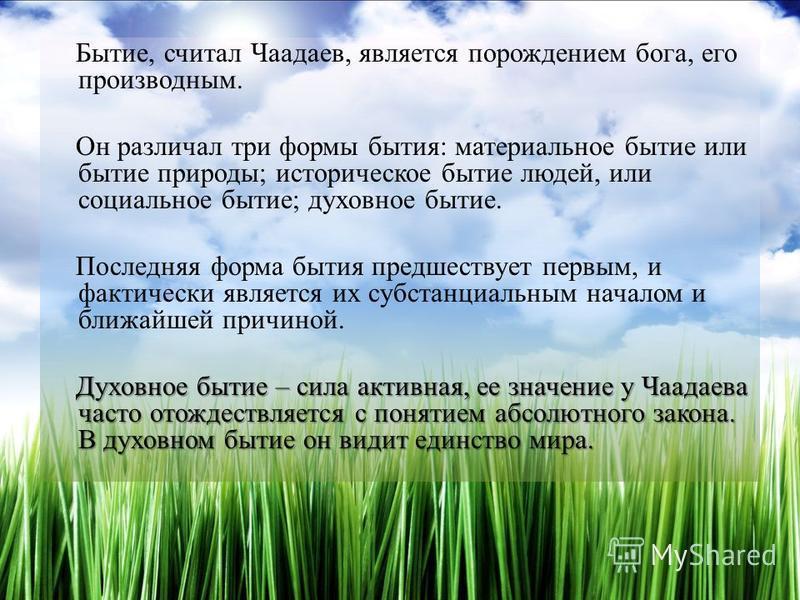 Бытие, считал Чаадаев, является порождением бога, его производным. Он различал три формы бытия: материальное бытие или бытие природы; историческое бытие людей, или социальное бытие; духовное бытие. Последняя форма бытия предшествует первым, и фактиче