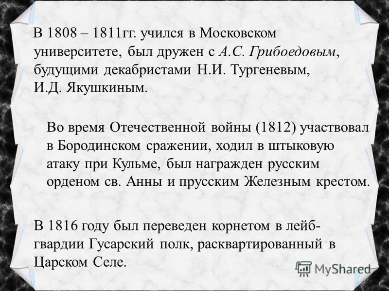 В 1808 – 1811 гг. учился в Московском университете, был дружен с А.С. Грибоедовым, будущими декабристами Н.И. Тургеневым, И.Д. Якушкиным. В 1816 году был переведен корнетом в лейб- гвардии Гусарский полк, расквартированный в Царском Селе. Во время От