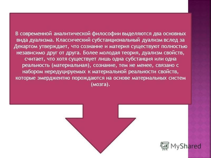 В современной аналитической философии выделяются два основных вида дуализма. Классический субстанциональный дуализм вслед за Декартом утверждает, что сознание и материя существуют полностью независимо друг от друга. Более молодая теория, дуализм свой
