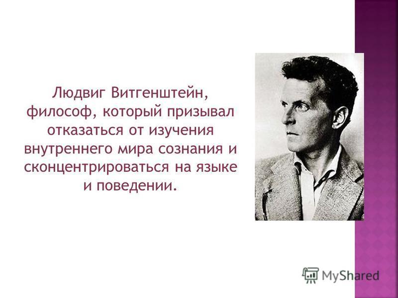Людвиг Витгенштейн, философ, который призывал отказаться от изучения внутреннего мира сознания и сконцентрироваться на языке и поведении.