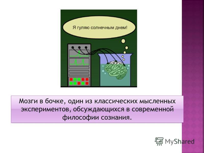 Мозги в бочке, один из классических мысленных экспериментов, обсуждающихся в современной философии сознания.