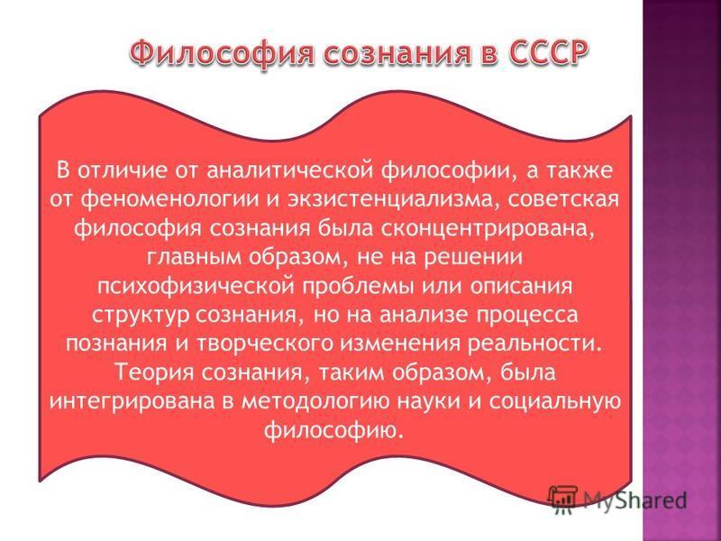 В отличие от аналитической философии, а также от феноменологии и экзистенциализма, советская философия сознания была сконцентрирована, главным образом, не на решении психофизической проблемы или описания структур сознания, но на анализе процесса позн