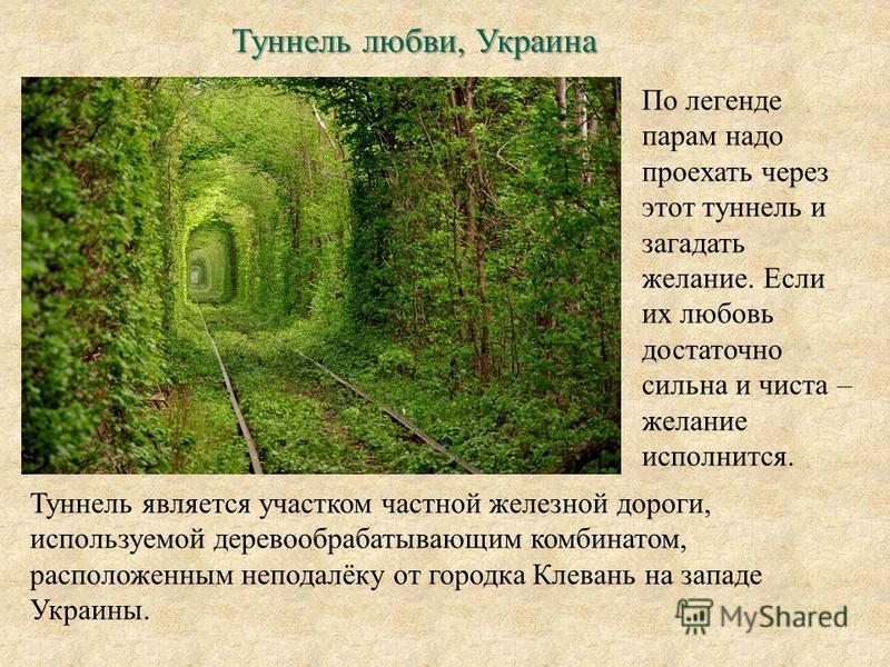 Туннель любви, Украина По легенде парам надо проехать через этот туннель и загадать желание. Если их любовь достаточно сильна и чиста – желание исполнится. Туннель является участком частной железной дороги, используемой деревообрабатывающим комбинато