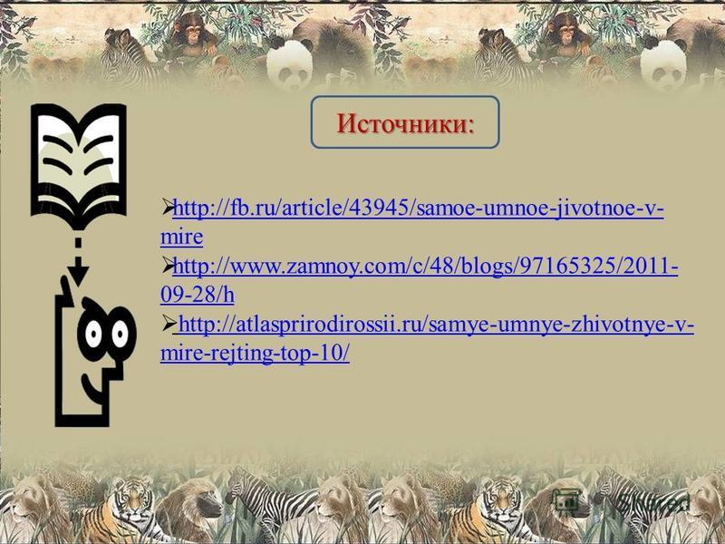 http://fb.ru/article/43945/samoe-umnoe-jivotnoe-v- mire http://fb.ru/article/43945/samoe-umnoe-jivotnoe-v- mire http://www.zamnoy.com/c/48/blogs/97165325/2011- 09-28/h http://www.zamnoy.com/c/48/blogs/97165325/2011- 09-28/h http://atlasprirodirossii.
