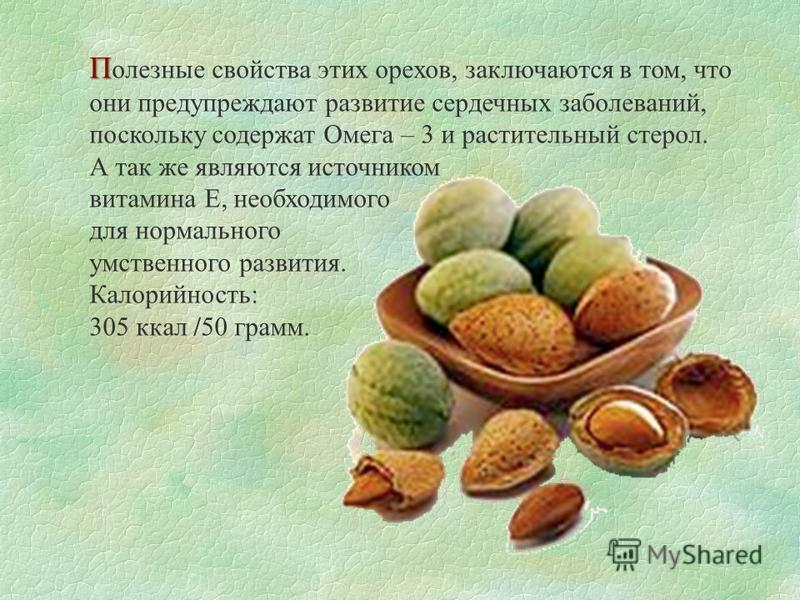 П П олезные свойства этих орехов, заключаются в том, что они предупреждают развитие сердечных заболеваний, поскольку содержат Омега – 3 и растительный стерол. А так же являются источником витамина Е, необходимого для нормального умственного развития.