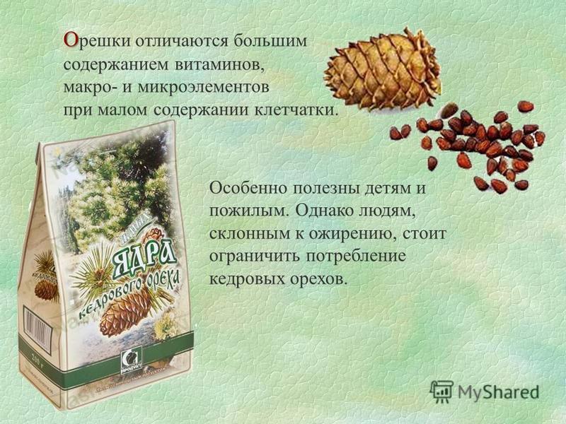 О О решки отличаются большим содержанием витаминов, макро- и микроэлементов при малом содержании клетчатки. Особенно полезны детям и пожилым. Однако людям, склонным к ожирению, стоит ограничить потребление кедровых орехов.