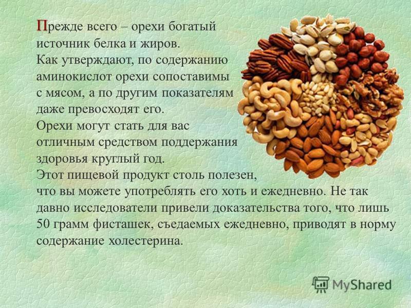 П П режде всего – орехи богатый источник белка и жиров. Как утверждают, по содержанию аминокислот орехи сопоставимы с мясом, а по другим показателям даже превосходят его. Орехи могут стать для вас отличным средством поддержания здоровья круглый год.