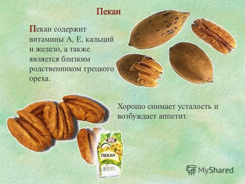 П П екан содержит витамины А, Е, кальций и железо, а также является близким родственником грецкого ореха. Пекан Хорошо снимает усталость и возбуждает аппетит.