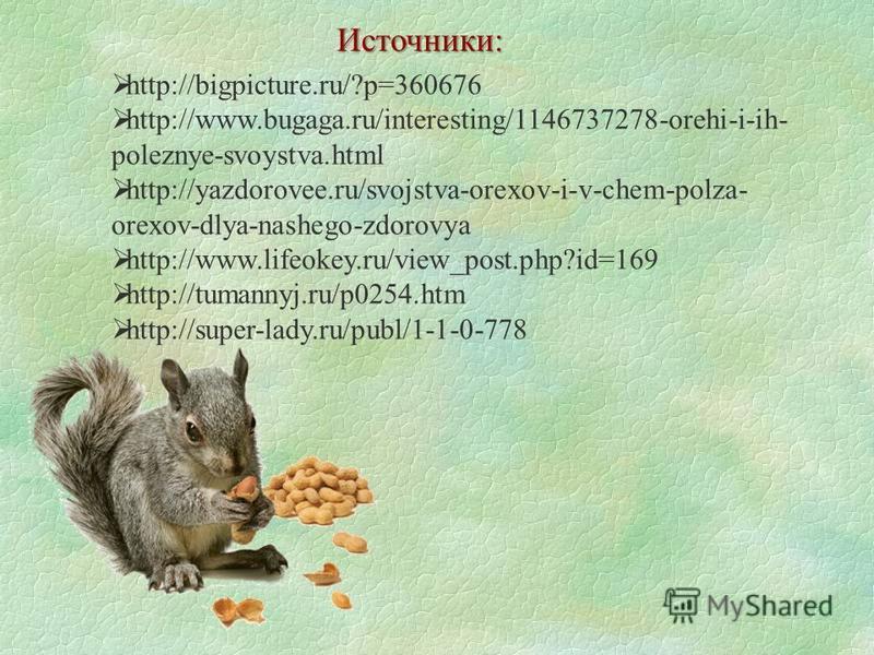 Источники: http://bigpicture.ru/?p=360676 http://www.bugaga.ru/interesting/1146737278-orehi-i-ih- poleznye-svoystva.html http://yazdorovee.ru/svojstva-orexov-i-v-chem-polza- orexov-dlya-nashego-zdorovya http://www.lifeokey.ru/view_post.php?id=169 htt