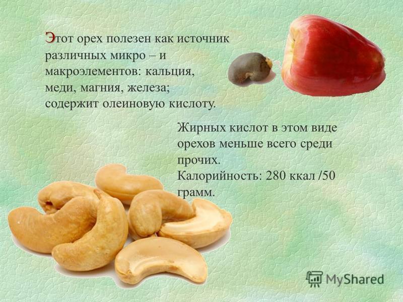Э Э тот орех полезен как источник различных микро – и макроэлементов: кальция, меди, магния, железа; содержит олеиновую кислоту. Жирных кислот в этом виде орехов меньше всего среди прочих. Калорийность: 280 ккал /50 грамм.