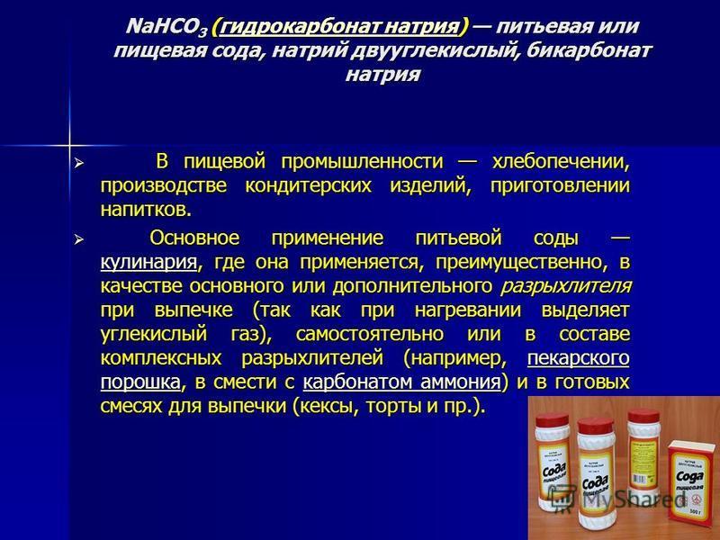 NaHCO 3 (гидрокарбонат натрия) питьевая или пищевая сода, натрий двууглекислый, бикарбонат натрия гидрокарбонат натрия гидрокарбонат натрия В пищевой промышленности хлебопечении, производстве кондитерских изделий, приготовлении напитков. В пищевой пр