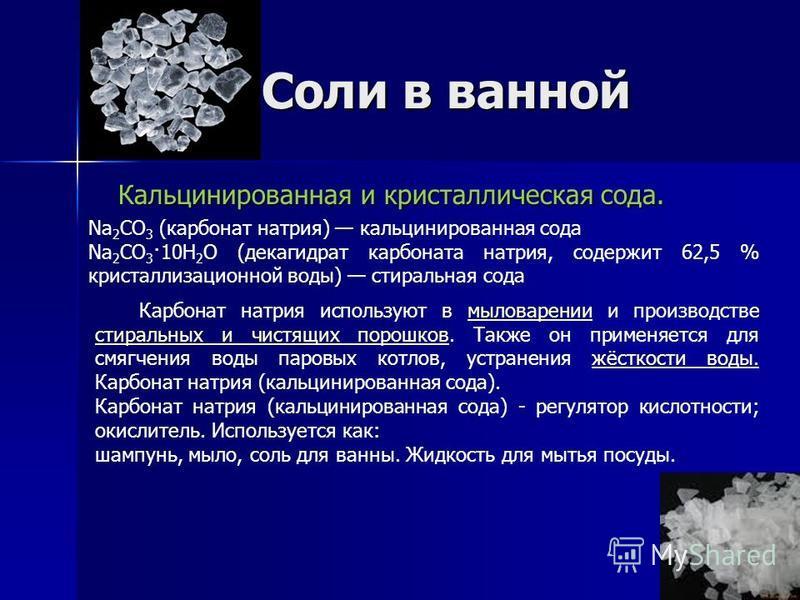 Соли в ванной Кальцинированная и кристаллическая сода. Кальцинированная и кристаллическая сода. Na 2 CO 3 (карбонат натрия) кальцинированная сода Na 2 CO 3 ·10H 2 O (декагидрат карбоната натрия, содержит 62,5 % кристаллизационной воды) стиральная сод