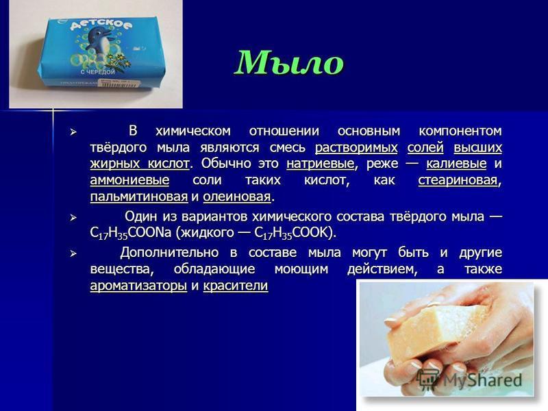 Мыло В химическом отношении основным компонентом твёрдого мыла являются смесь растворимых солей высших жирных кислот. Обычно это натриевые, реже калиевые и аммониевые соли таких кислот, как стеариновая, пальмитиновая и олеиновая. В химическом отношен