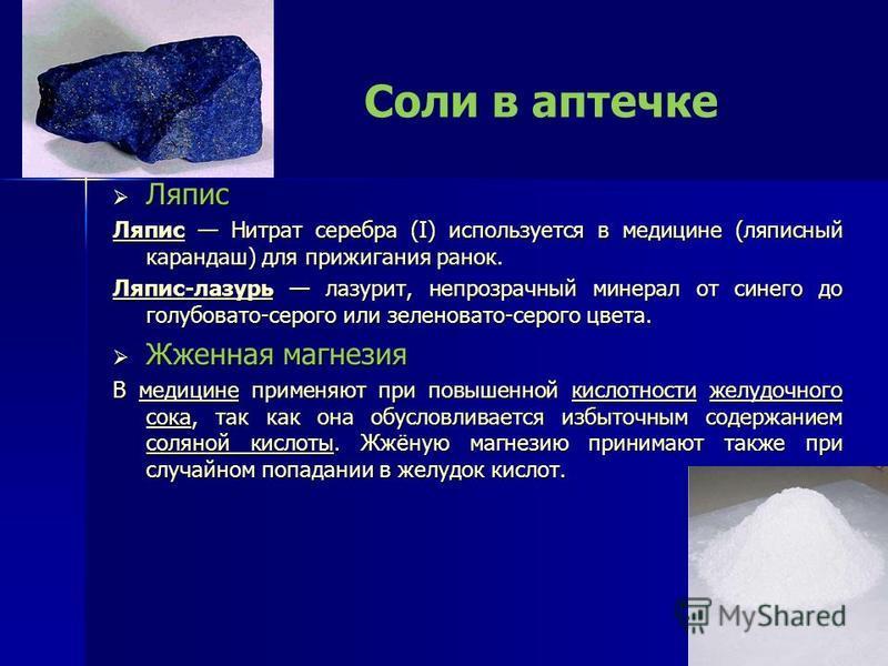 Соли в аптечке Ляпис Ляпис Ляпис Ляпис Нитрат серебра (I) используется в медицине (ляписный карандаш) для прижигания ранок. Ляпис Ляпис-лазурь Ляпис-лазурь лазурит, непрозрачный минерал от синего до голубовато-серого или зеленовато-серого цвета. Ляпи