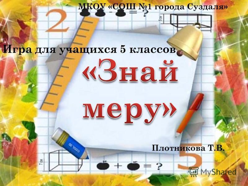 Игра для учащихся 5 классов МКОУ «СОШ 1 города Суздаля» Плотникова Т.В.