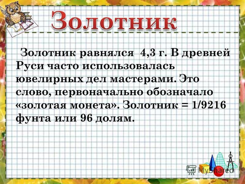 Золотник равнялся 4,3 г. В древней Руси часто использовалась ювелирных дел мастерами. Это слово, первоначально обозначало «золотая монета». Золотник = 1/9216 фунта или 96 долям.