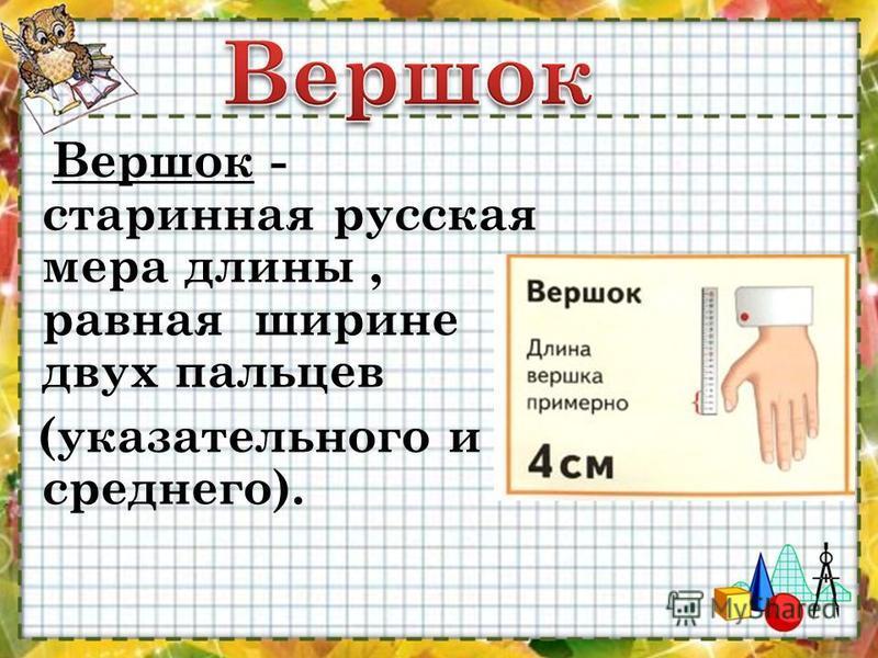 Вершок - старинная русская мера длины, равная ширине двух пальцев (указательного и среднего).