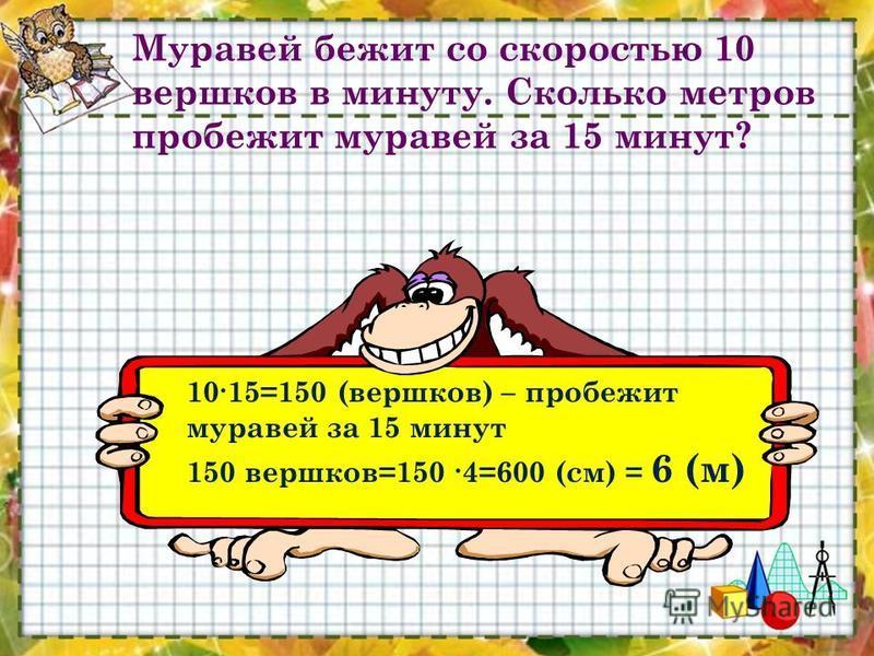 Муравей бежит со скоростью 10 вершков в минуту. Сколько метров пробежит муравей за 15 минут? 1015=150 (вершков) – пробежит муравей за 15 минут 150 вершков=150 4=600 (см) = 6 (м)