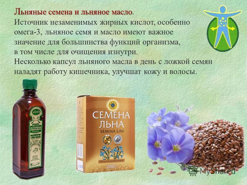 Л ьняные семена и льняное масло Л ьняные семена и льняное масло. Источник незаменимых жирных кислот, особенно омега-3, льняное семя и масло имеют важное значение для большинства функций организма, в том числе для очищения изнутри. Несколько капсул ль