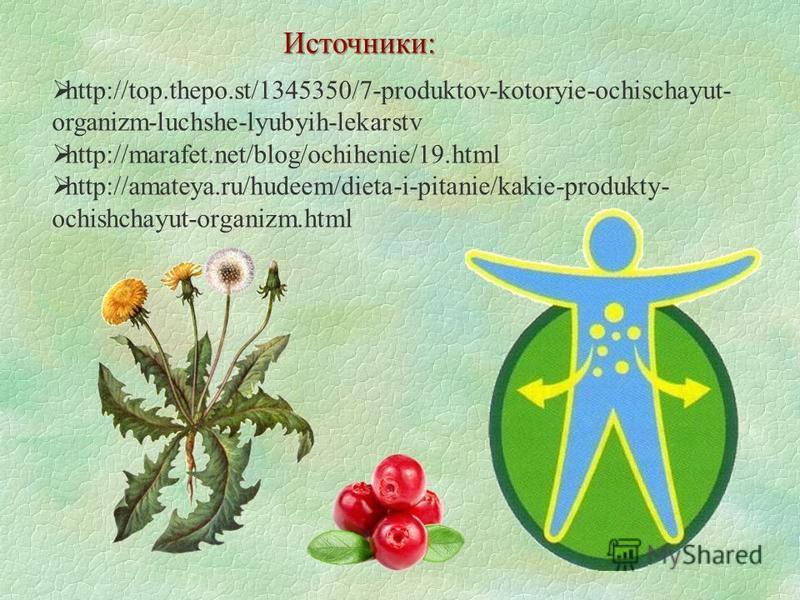 http://top.thepo.st/1345350/7-produktov-kotoryie-ochischayut- organizm-luchshe-lyubyih-lekarstv http://marafet.net/blog/ochihenie/19. html http://amateya.ru/hudeem/dieta-i-pitanie/kakie-produkty- ochishchayut-organizm.html Источники: